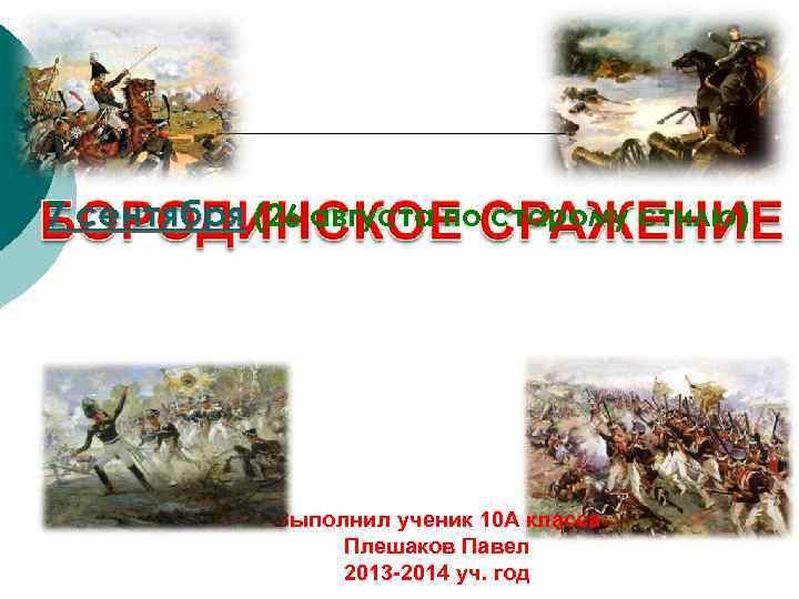 7 сентября (26 августа по старому стилю) Выполнил ученик 10 А класса Плешаков Павел