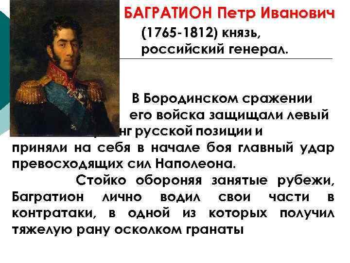 БАГРАТИОН Петр Иванович (1765 -1812) князь, российский генерал. В Бородинском сражении его войска защищали