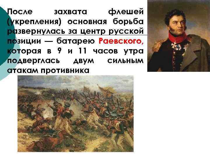 После захвата флешей (укрепления) основная борьба развернулась за центр русской позиции — батарею Раевского,