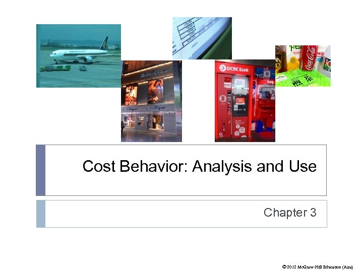 Cost Behavior: Analysis and Use Chapter 3 © 2012 Mc. Graw-Hill Education (Asia)