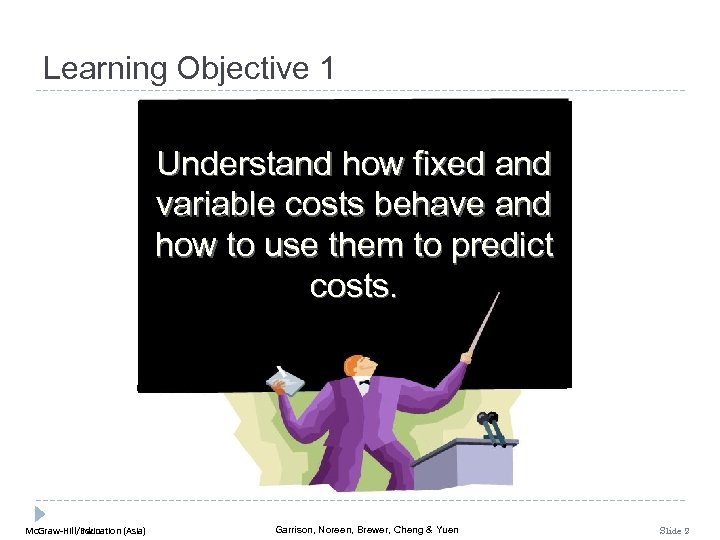 Learning Objective 1 Understand how fixed and variable costs behave and how to use