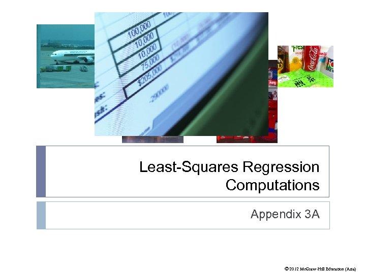 Least-Squares Regression Computations Appendix 3 A © 2012 Mc. Graw-Hill Education (Asia)