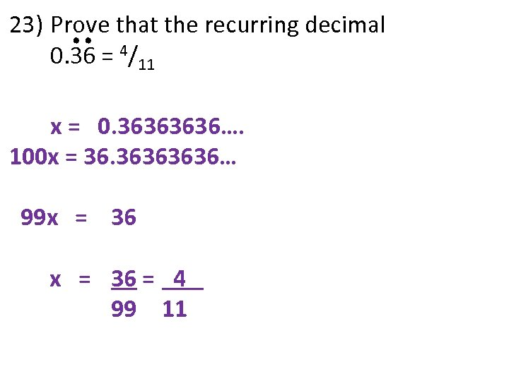 23) Prove that the recurring decimal 0. 36 = 4/11 x = 0. 3636….