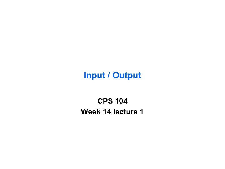 Input / Output CPS 104 Week 14 lecture 1