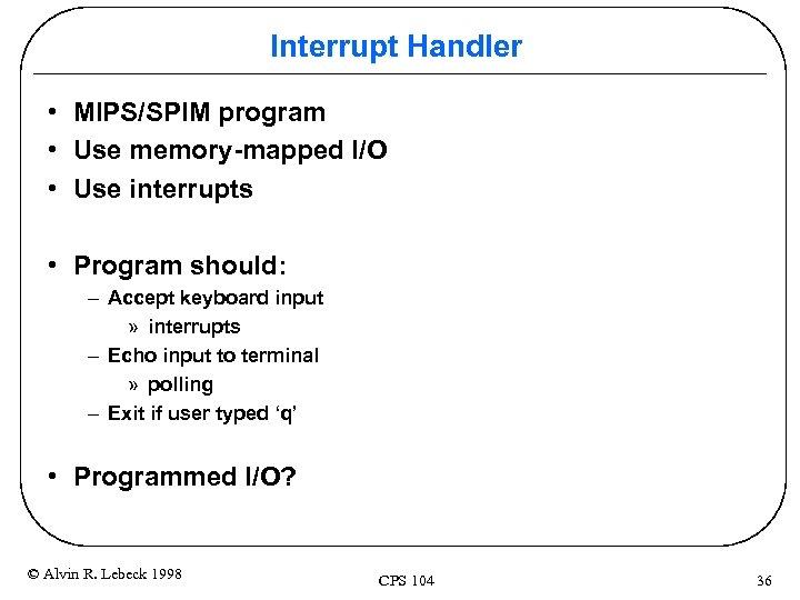 Interrupt Handler • MIPS/SPIM program • Use memory-mapped I/O • Use interrupts • Program