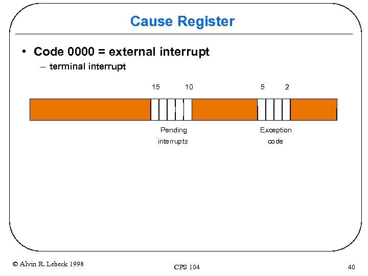 Cause Register • Code 0000 = external interrupt – terminal interrupt 15 10 5