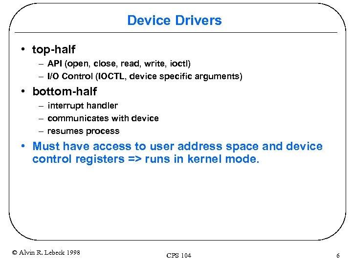 Device Drivers • top-half – API (open, close, read, write, ioctl) – I/O Control