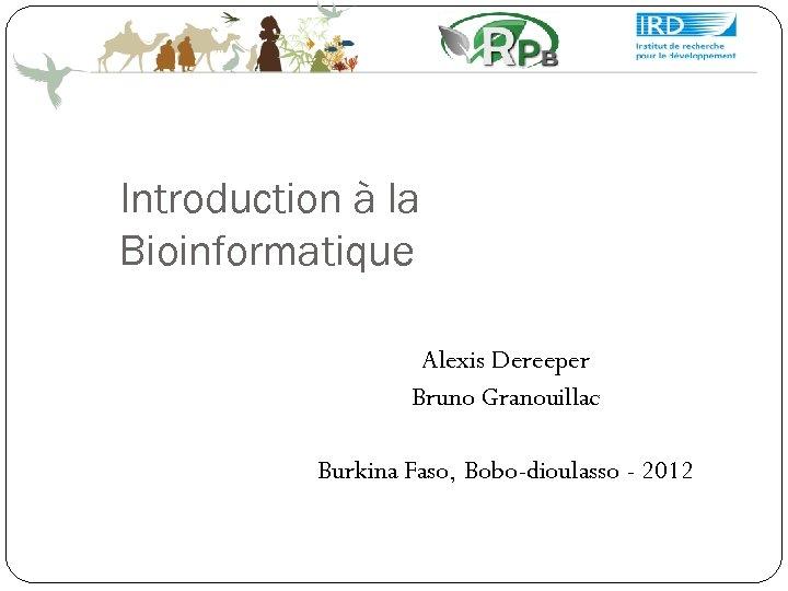 Introduction à la Bioinformatique Alexis Dereeper Bruno Granouillac Burkina Faso, Bobo-dioulasso - 2012