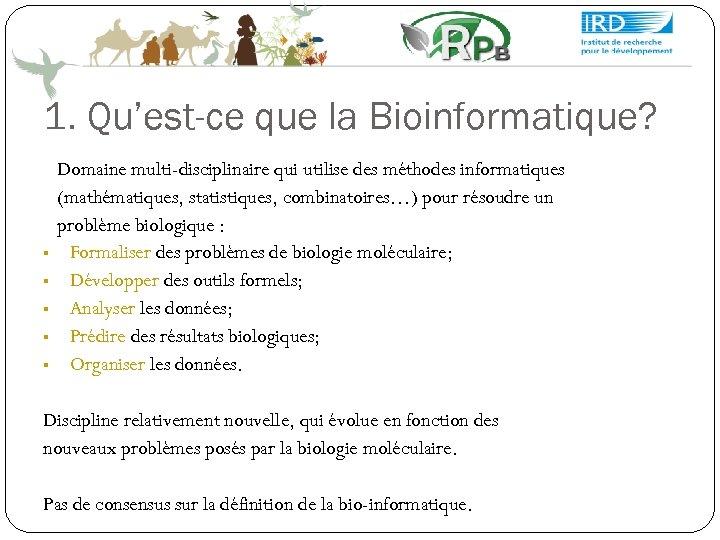 1. Qu'est-ce que la Bioinformatique? Domaine multi-disciplinaire qui utilise des méthodes informatiques (mathématiques, statistiques,