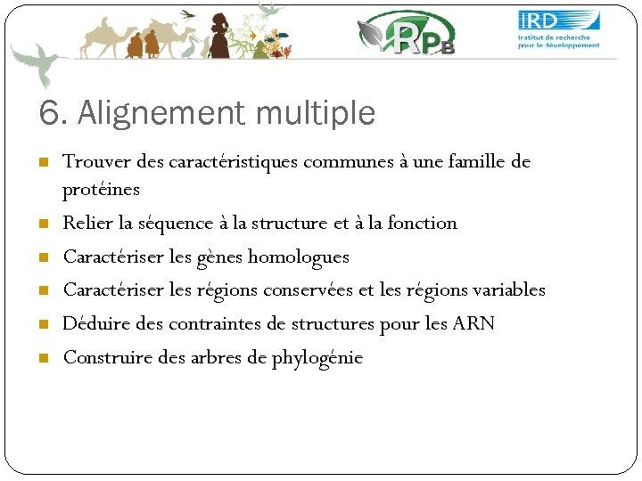 6. Alignement multiple Trouver des caractéristiques communes à une famille de protéines Relier la