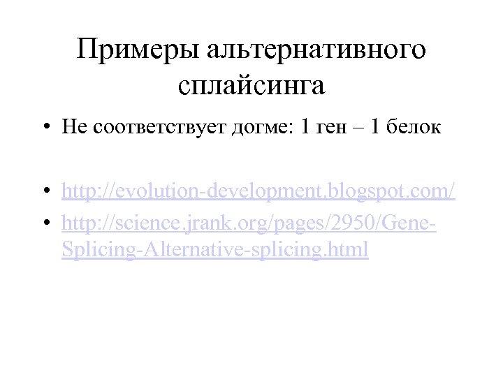 Примеры альтернативного сплайсинга • Не соответствует догме: 1 ген – 1 белок • http: