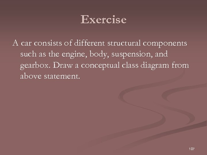Exercise A car consists of different structural components such as the engine, body, suspension,