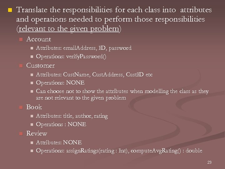 n Translate the responsibilities for each class into attributes and operations needed to perform