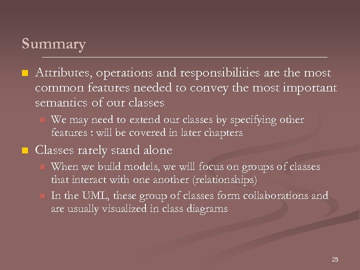 Summary n Attributes, operations and responsibilities are the most common features needed to convey