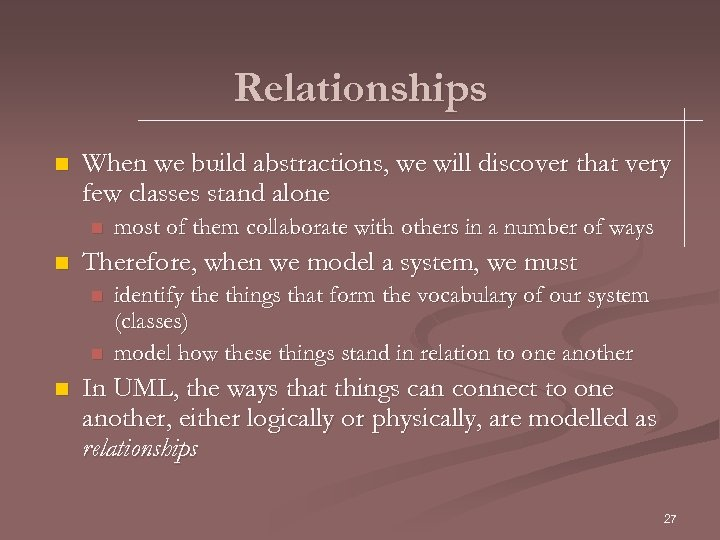 Relationships n When we build abstractions, we will discover that very few classes stand