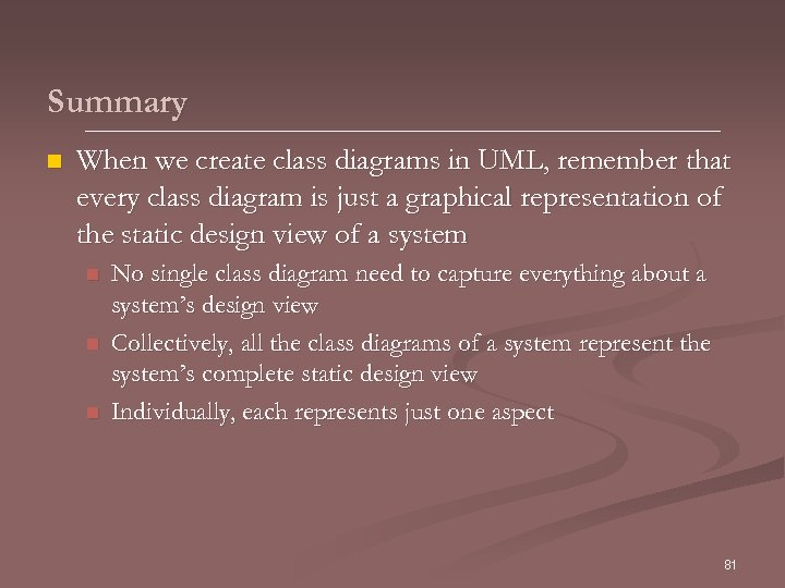 Summary n When we create class diagrams in UML, remember that every class diagram