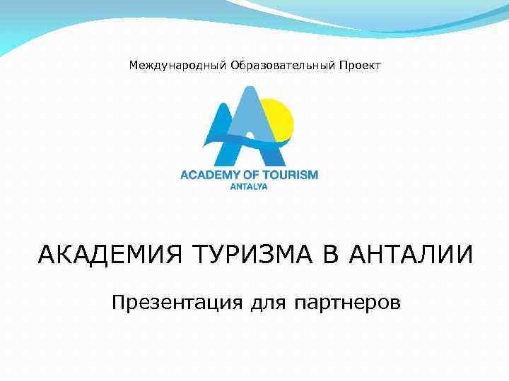 Международный Образовательный Проект АКАДЕМИЯ ТУРИЗМА В АНТАЛИИ Презентация для партнеров