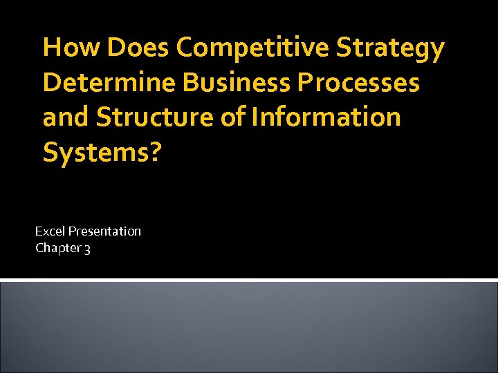 How Does Competitive Strategy Determine Business Processes and Structure of Information Systems? Excel Presentation