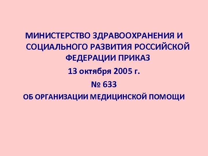 МИНИСТЕРСТВО ЗДРАВООХРАНЕНИЯ И СОЦИАЛЬНОГО РАЗВИТИЯ РОССИЙСКОЙ ФЕДЕРАЦИИ ПРИКАЗ 13 октября 2005 г. № 633