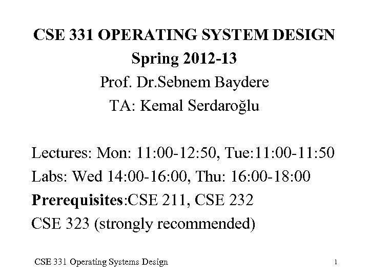 CSE 331 OPERATING SYSTEM DESIGN Spring 2012 -13 Prof. Dr. Sebnem Baydere TA: Kemal