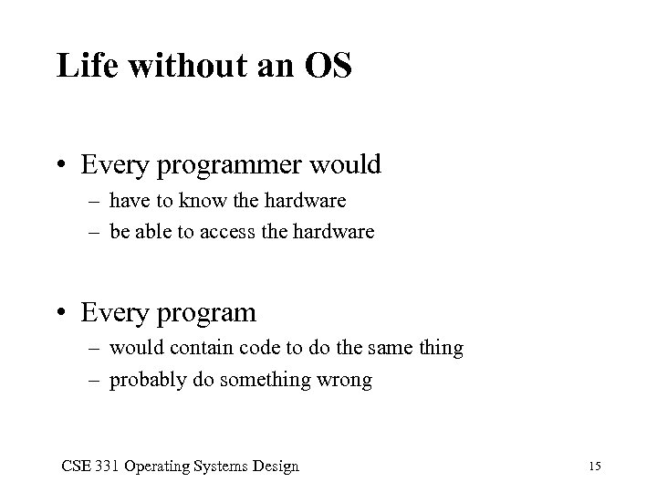 Life without an OS • Every programmer would – have to know the hardware