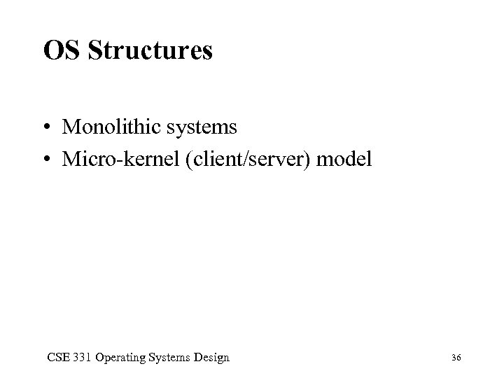 OS Structures • Monolithic systems • Micro-kernel (client/server) model CSE 331 Operating Systems Design