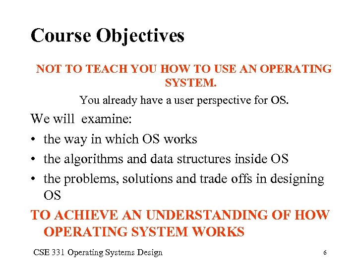 Course Objectives NOT TO TEACH YOU HOW TO USE AN OPERATING SYSTEM. You already