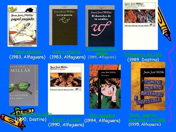 Papel mojado Letra muerta (1983, Alfaguara) El desorden de tu nombre (1986, Alfaguara) La