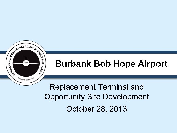 Burbank Bob Hope Airport Replacement Terminal and Opportunity Site Development October 28, 2013