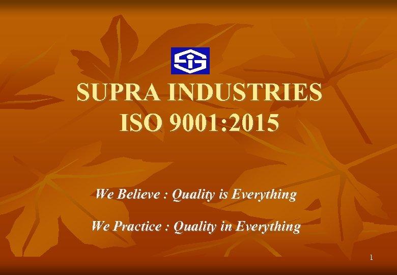 SUPRA INDUSTRIES ISO 9001: 2015 We Believe : Quality is Everything We Practice :
