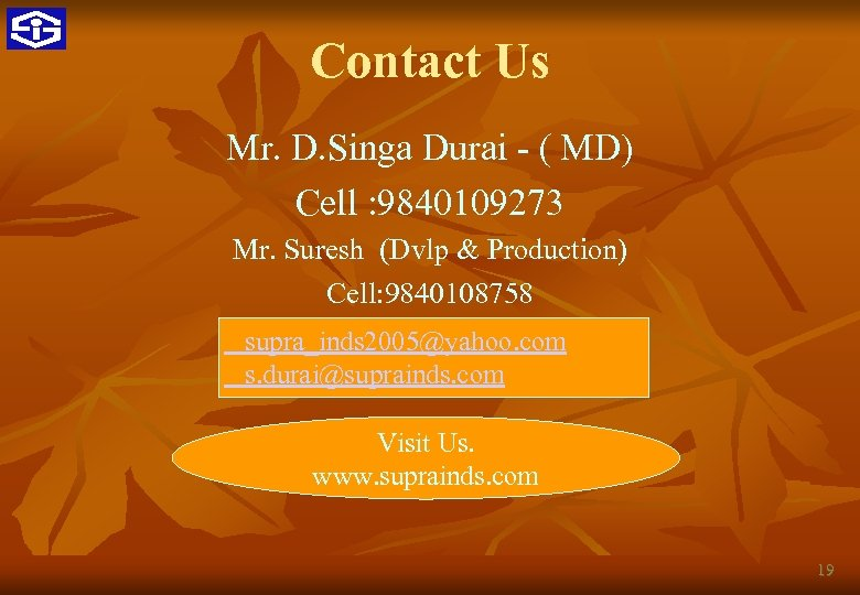 Contact Us Mr. D. Singa Durai - ( MD) Cell : 9840109273 Mr. Suresh