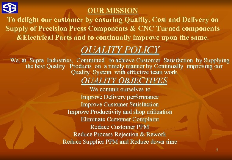 OUR MISSION To delight our customer by ensuring Quality, Cost and Delivery on Supply