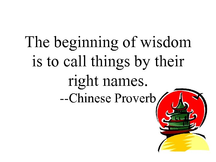 The beginning of wisdom is to call things by their right names. --Chinese Proverb