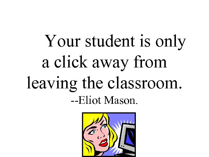Your student is only a click away from leaving the classroom. --Eliot Mason.