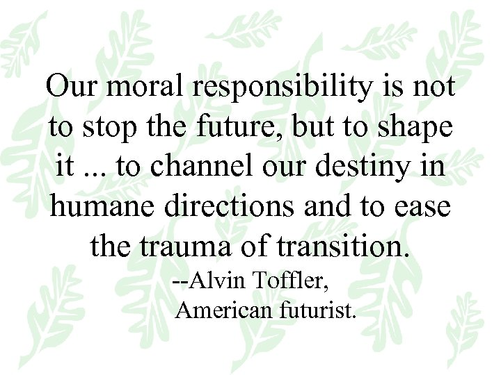 Our moral responsibility is not to stop the future, but to shape it. .