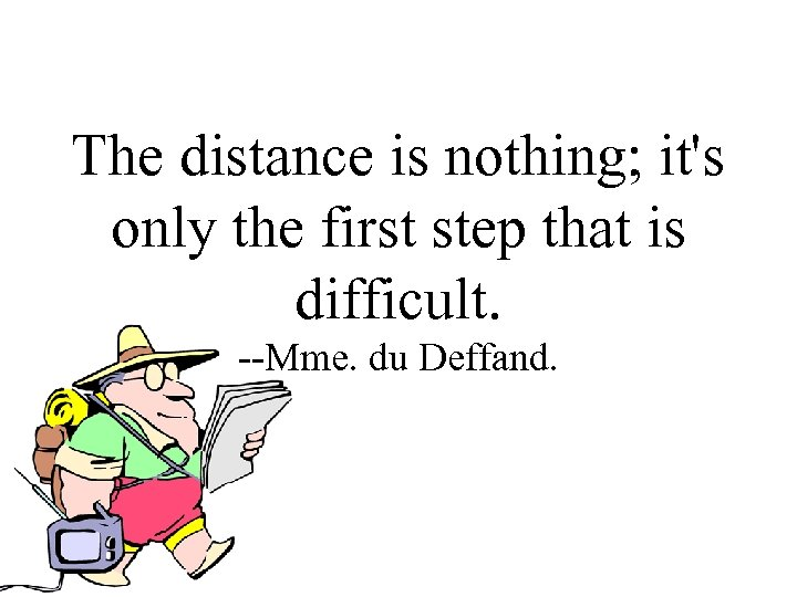 The distance is nothing; it's only the first step that is difficult. --Mme. du