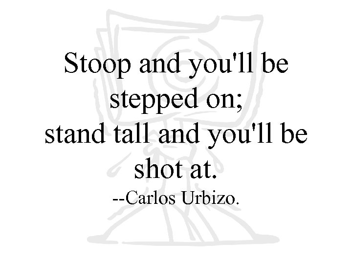Stoop and you'll be stepped on; stand tall and you'll be shot at. --Carlos