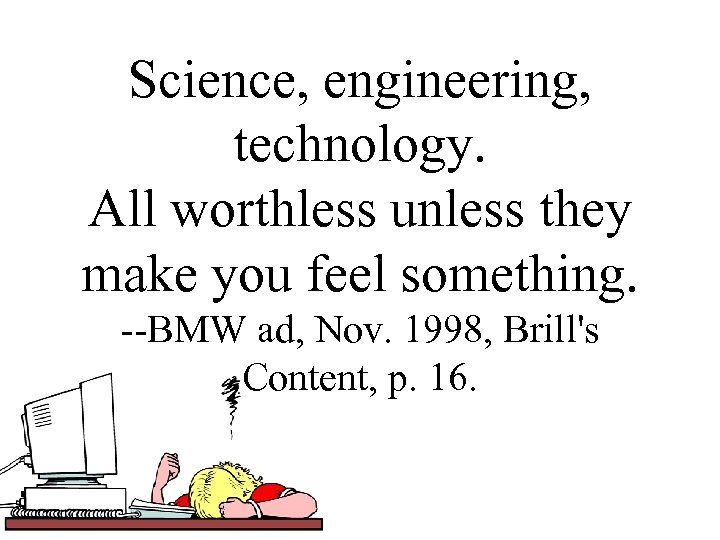 Science, engineering, technology. All worthless unless they make you feel something. --BMW ad, Nov.