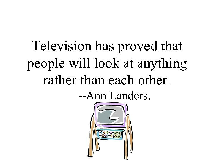 Television has proved that people will look at anything rather than each other. --Ann