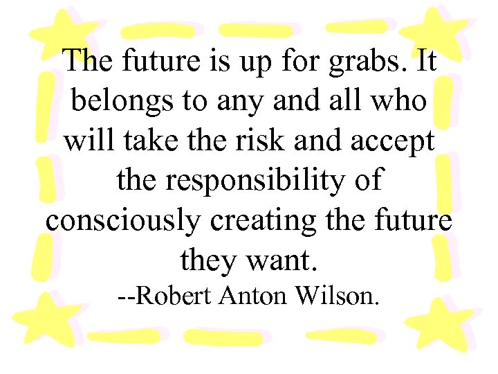 The future is up for grabs. It belongs to any and all who will
