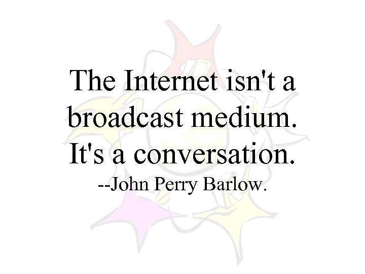 The Internet isn't a broadcast medium. It's a conversation. --John Perry Barlow.