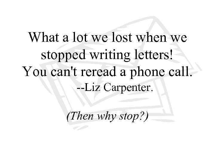 What a lot we lost when we stopped writing letters! You can't reread a