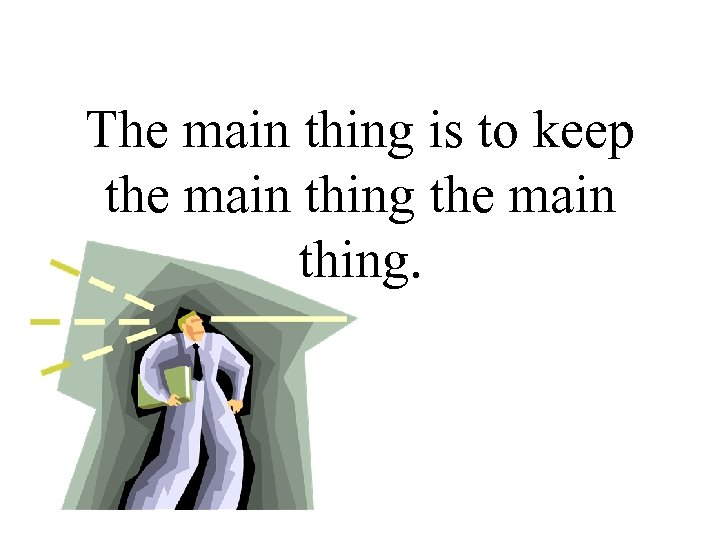 The main thing is to keep the main thing.