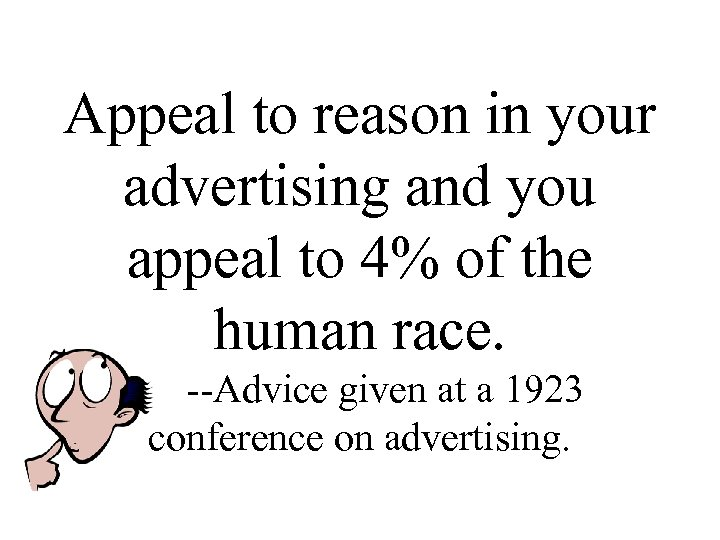 Appeal to reason in your advertising and you appeal to 4% of the human