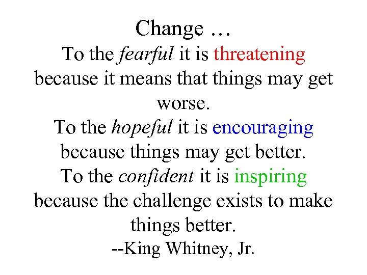 Change … To the fearful it is threatening because it means that things may