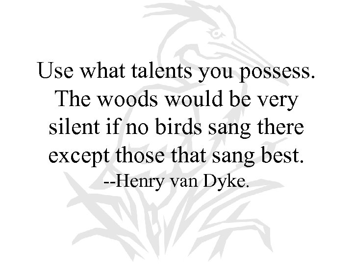 Use what talents you possess. The woods would be very silent if no birds