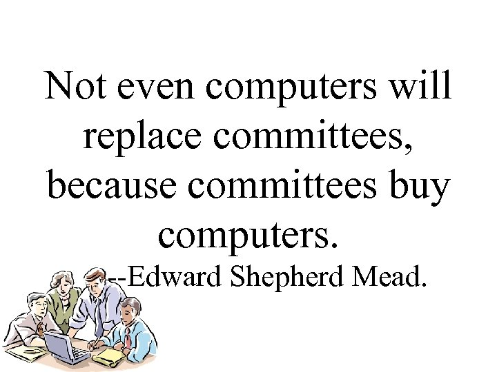 Not even computers will replace committees, because committees buy computers. --Edward Shepherd Mead.