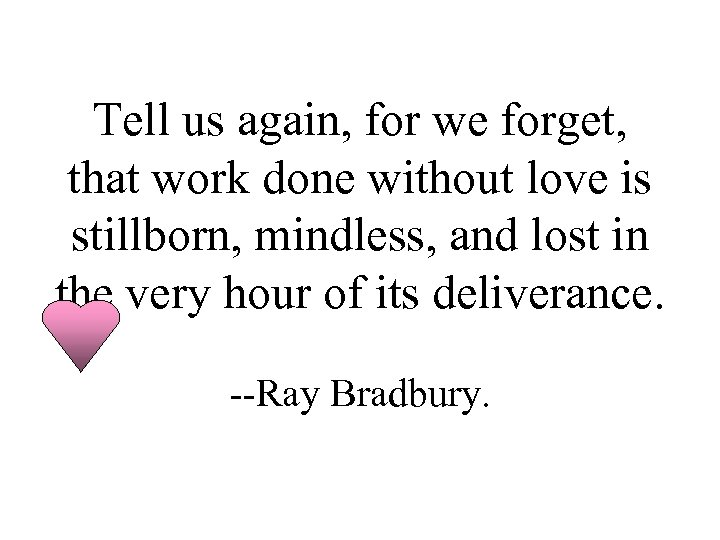 Tell us again, for we forget, that work done without love is stillborn, mindless,