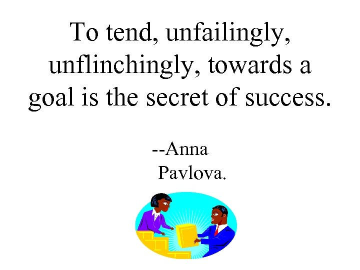 To tend, unfailingly, unflinchingly, towards a goal is the secret of success. --Anna Pavlova.