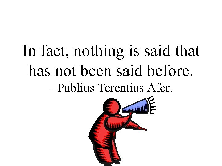 In fact, nothing is said that has not been said before. --Publius Terentius Afer.